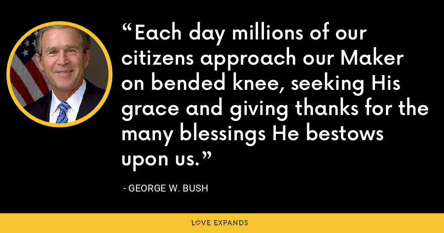 Each day millions of our citizens approach our Maker on bended knee, seeking His grace and giving thanks for the many blessings He bestows upon us. - George W. Bush