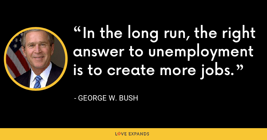 In the long run, the right answer to unemployment is to create more jobs. - George W. Bush