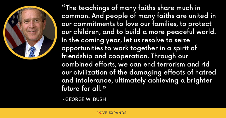 The teachings of many faiths share much in common. And people of many faiths are united in our commitments to love our families, to protect our children, and to build a more peaceful world. In the coming year, let us resolve to seize opportunities to work together in a spirit of friendship and cooperation. Through our combined efforts, we can end terrorism and rid our civilization of the damaging effects of hatred and intolerance, ultimately achieving a brighter future for all. - George W. Bush