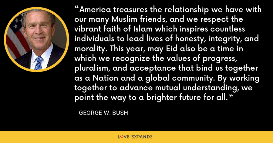 America treasures the relationship we have with our many Muslim friends, and we respect the vibrant faith of Islam which inspires countless individuals to lead lives of honesty, integrity, and morality. This year, may Eid also be a time in which we recognize the values of progress, pluralism, and acceptance that bind us together as a Nation and a global community. By working together to advance mutual understanding, we point the way to a brighter future for all. - George W. Bush