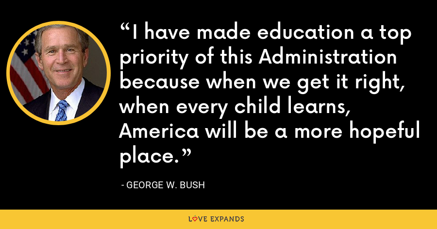I have made education a top priority of this Administration because when we get it right, when every child learns, America will be a more hopeful place. - George W. Bush