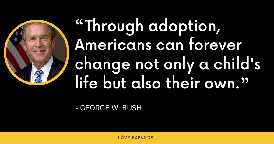 Through adoption, Americans can forever change not only a child's life but also their own. - George W. Bush