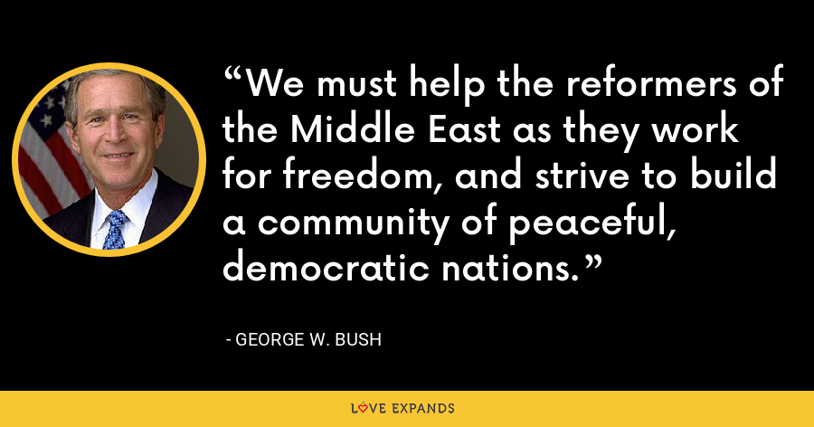 We must help the reformers of the Middle East as they work for freedom, and strive to build a community of peaceful, democratic nations. - George W. Bush