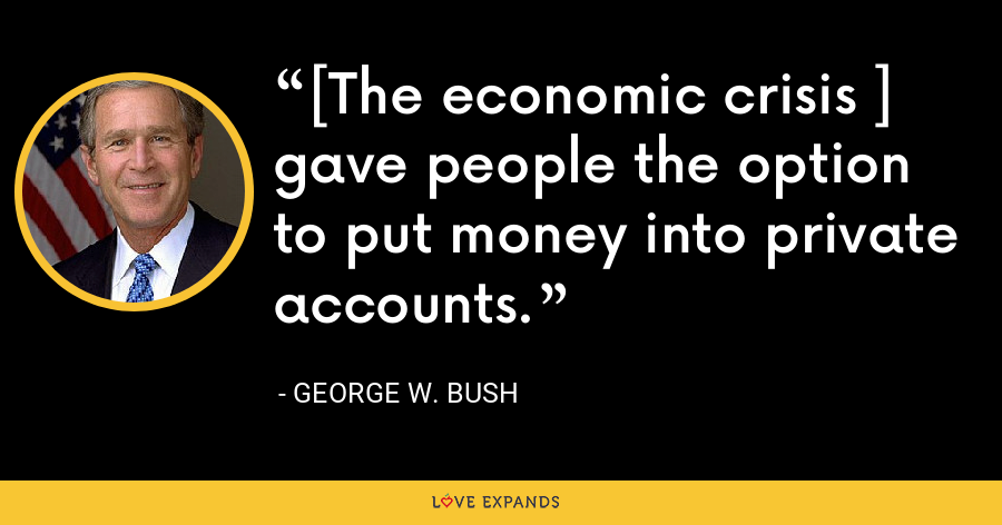 [The economic crisis ] gave people the option to put money into private accounts. - George W. Bush