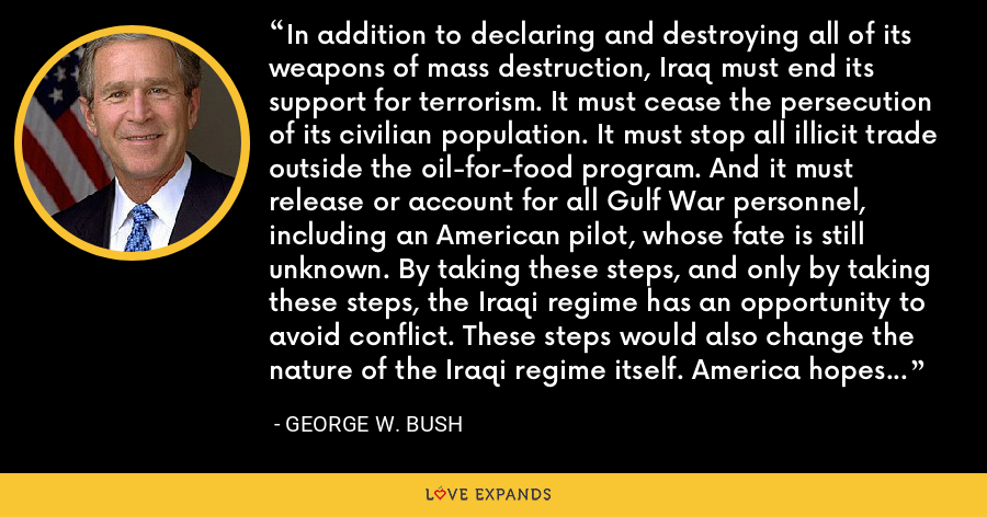 In addition to declaring and destroying all of its weapons of mass destruction, Iraq must end its support for terrorism. It must cease the persecution of its civilian population. It must stop all illicit trade outside the oil-for-food program. And it must release or account for all Gulf War personnel, including an American pilot, whose fate is still unknown. By taking these steps, and only by taking these steps, the Iraqi regime has an opportunity to avoid conflict. These steps would also change the nature of the Iraqi regime itself. America hopes the regime will make that choice. - George W. Bush