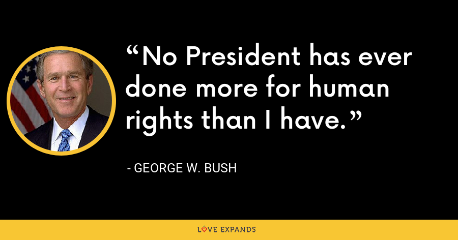 No President has ever done more for human rights than I have. - George W. Bush