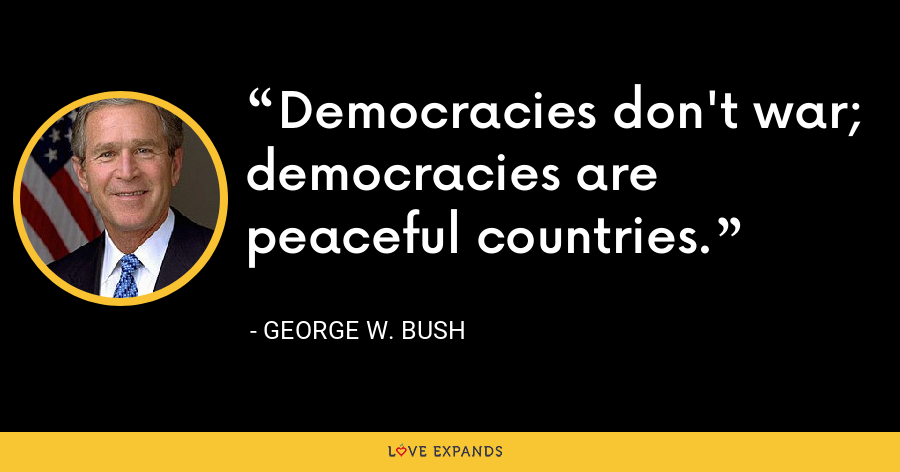 Democracies don't war; democracies are peaceful countries. - George W. Bush