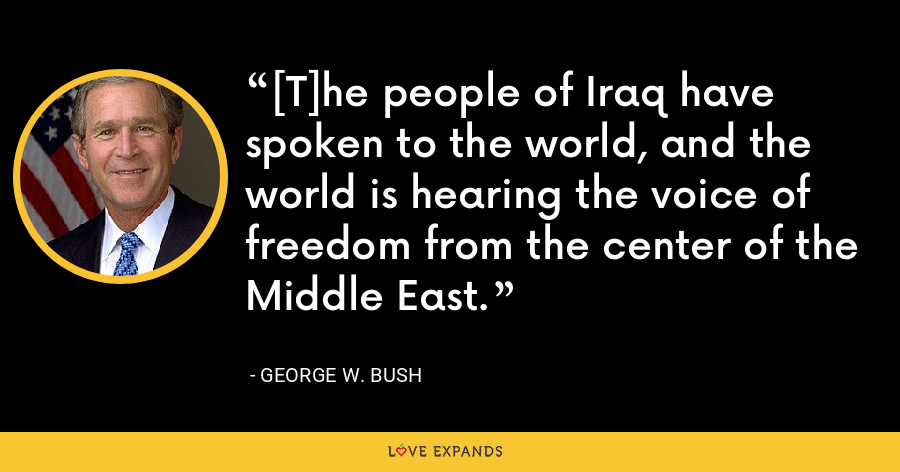 [T]he people of Iraq have spoken to the world, and the world is hearing the voice of freedom from the center of the Middle East. - George W. Bush