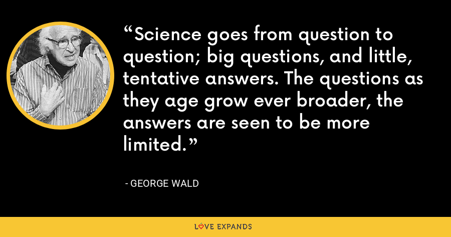 Science goes from question to question; big questions, and little, tentative answers. The questions as they age grow ever broader, the answers are seen to be more limited. - George Wald
