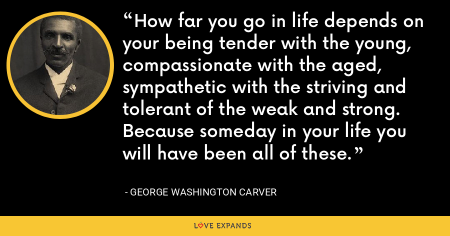 How far you go in life depends on your being tender with the young, compassionate with the aged, sympathetic with the striving and tolerant of the weak and strong. Because someday in your life you will have been all of these. - George Washington Carver