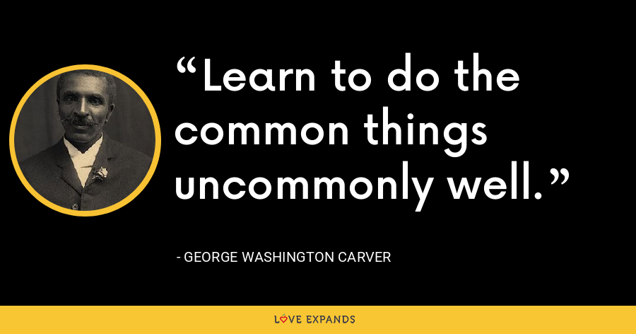 Learn to do the common things uncommonly well. - George Washington Carver