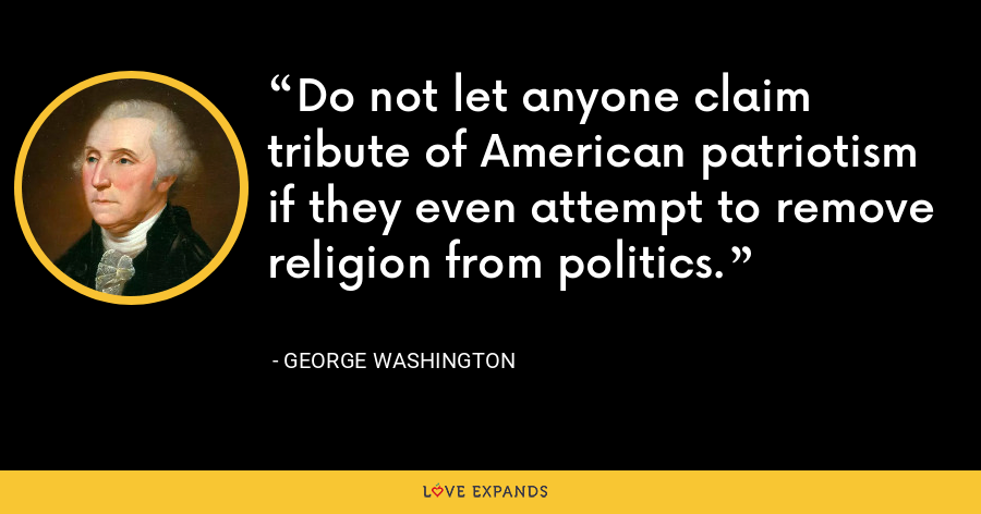 Do not let anyone claim tribute of American patriotism if they even attempt to remove religion from politics. - George Washington