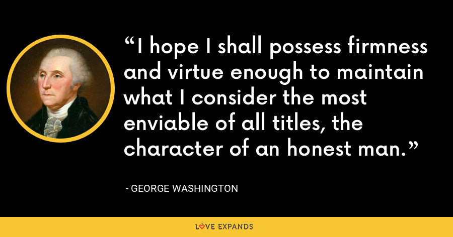 I hope I shall possess firmness and virtue enough to maintain what I consider the most enviable of all titles, the character of an honest man. - George Washington