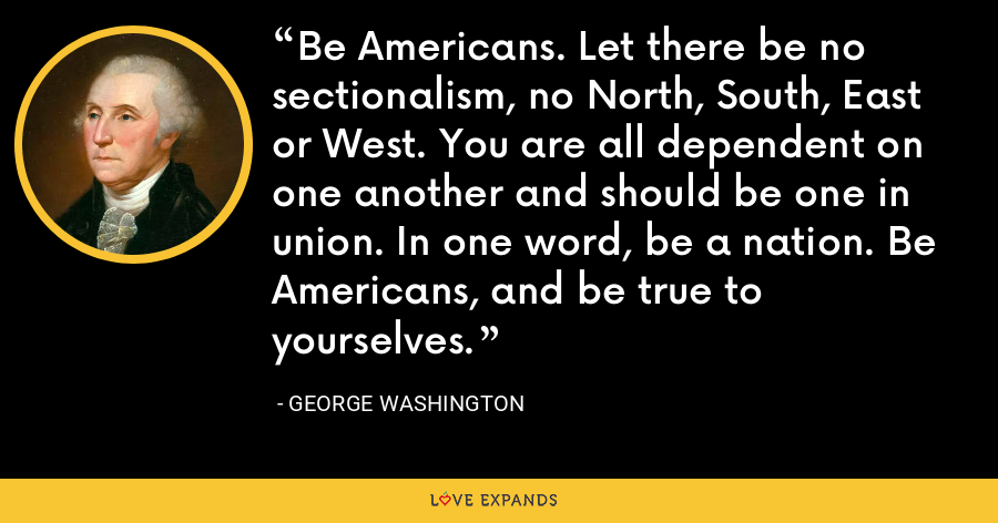 Be Americans. Let there be no sectionalism, no North, South, East or West. You are all dependent on one another and should be one in union. In one word, be a nation. Be Americans, and be true to yourselves. - George Washington
