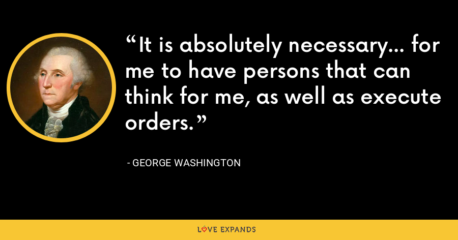 It is absolutely necessary... for me to have persons that can think for me, as well as execute orders. - George Washington