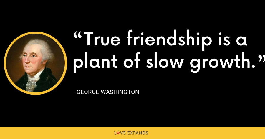 True friendship is a plant of slow growth. - George Washington
