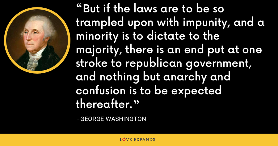 But if the laws are to be so trampled upon with impunity, and a minority is to dictate to the majority, there is an end put at one stroke to republican government, and nothing but anarchy and confusion is to be expected thereafter. - George Washington