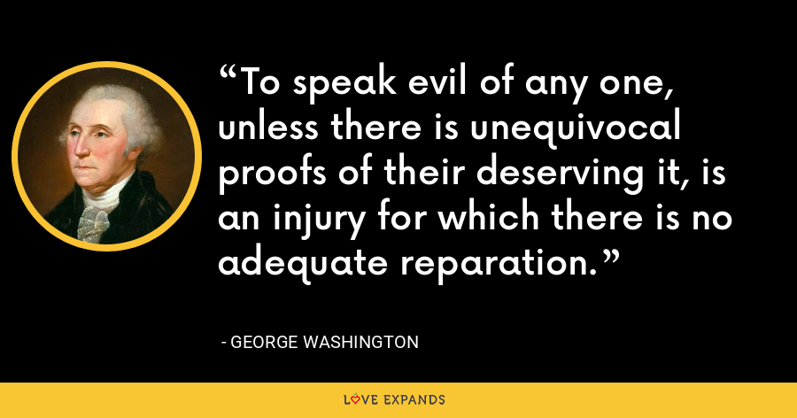 To speak evil of any one, unless there is unequivocal proofs of their deserving it, is an injury for which there is no adequate reparation. - George Washington