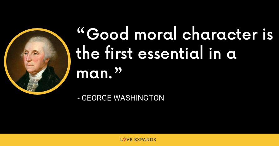Good moral character is the first essential in a man. - George Washington