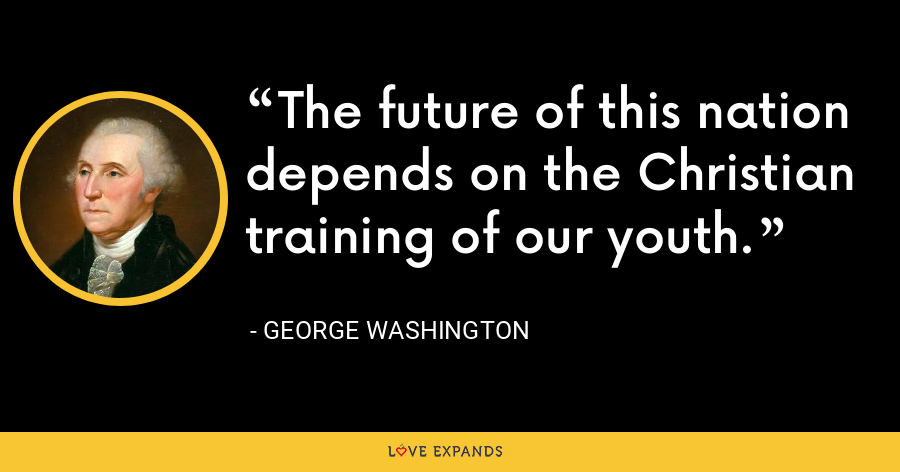 The future of this nation depends on the Christian training of our youth. - George Washington
