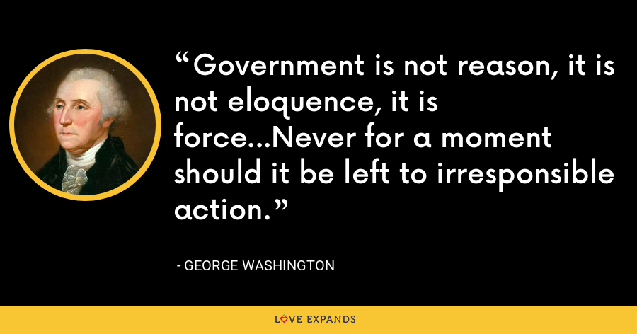 Government is not reason, it is not eloquence, it is force...Never for a moment should it be left to irresponsible action. - George Washington