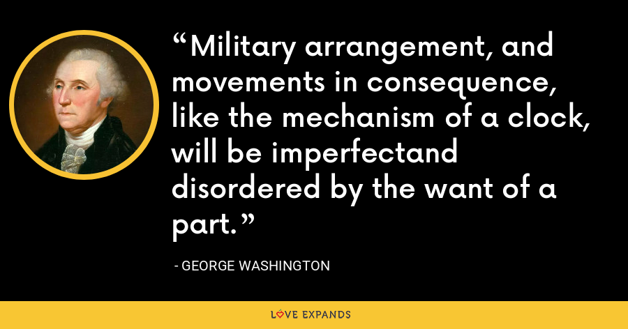 Military arrangement, and movements in consequence, like the mechanism of a clock, will be imperfectand disordered by the want of a part. - George Washington