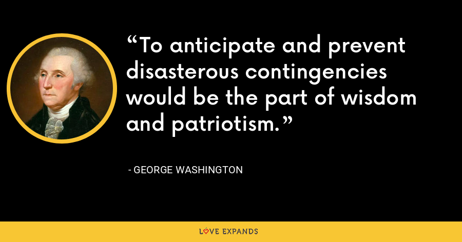 To anticipate and prevent disasterous contingencies would be the part of wisdom and patriotism. - George Washington