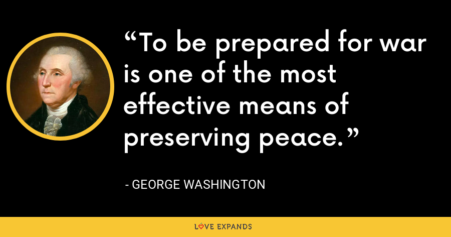To be prepared for war is one of the most effective means of preserving peace. - George Washington