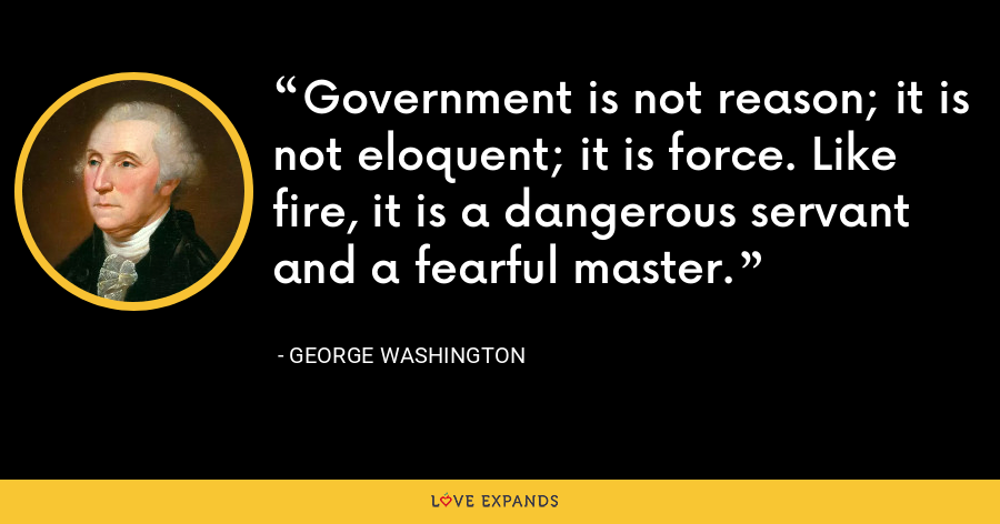 Government is not reason; it is not eloquent; it is force. Like fire, it is a dangerous servant and a fearful master. - George Washington