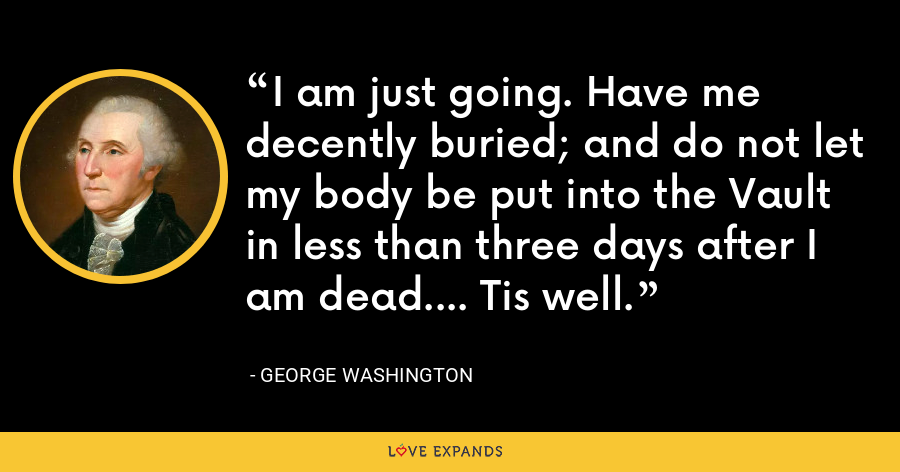 I am just going. Have me decently buried; and do not let my body be put into the Vault in less than three days after I am dead.... Tis well. - George Washington