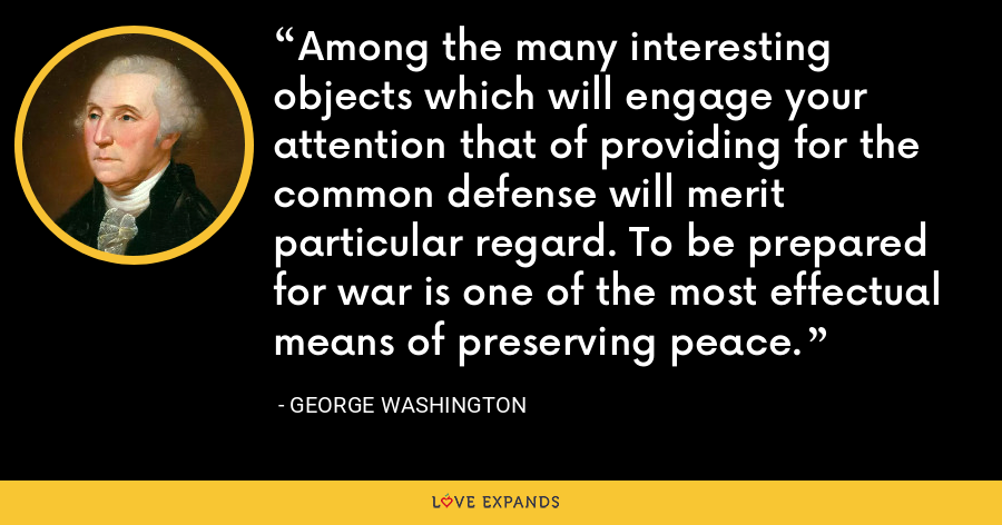 Among the many interesting objects which will engage your attention that of providing for the common defense will merit particular regard. To be prepared for war is one of the most effectual means of preserving peace. - George Washington
