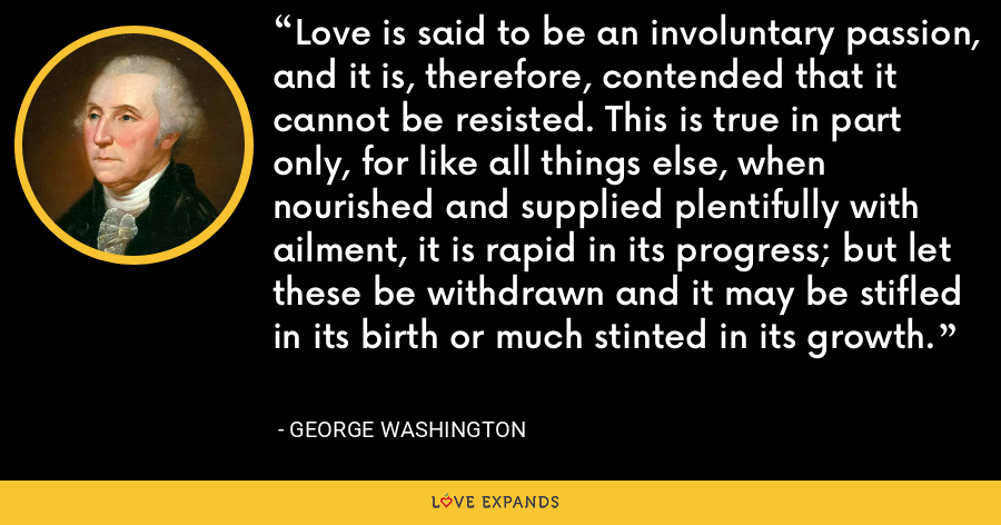 Love is said to be an involuntary passion, and it is, therefore, contended that it cannot be resisted. This is true in part only, for like all things else, when nourished and supplied plentifully with ailment, it is rapid in its progress; but let these be withdrawn and it may be stifled in its birth or much stinted in its growth. - George Washington
