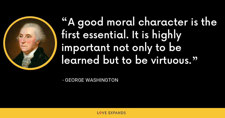 A good moral character is the first essential. It is highly important not only to be learned but to be virtuous. - George Washington