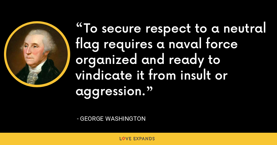 To secure respect to a neutral flag requires a naval force organized and ready to vindicate it from insult or aggression. - George Washington