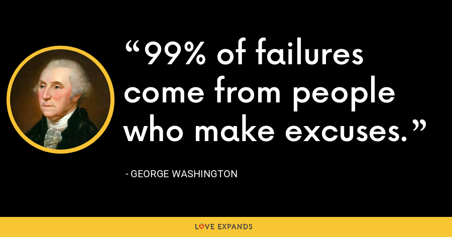 99% of failures come from people who make excuses. - George Washington