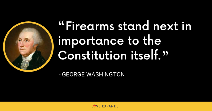 Firearms stand next in importance to the Constitution itself. - George Washington