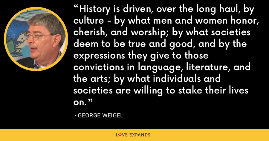 History is driven, over the long haul, by culture - by what men and women honor, cherish, and worship; by what societies deem to be true and good, and by the expressions they give to those convictions in language, literature, and the arts; by what individuals and societies are willing to stake their lives on. - George Weigel