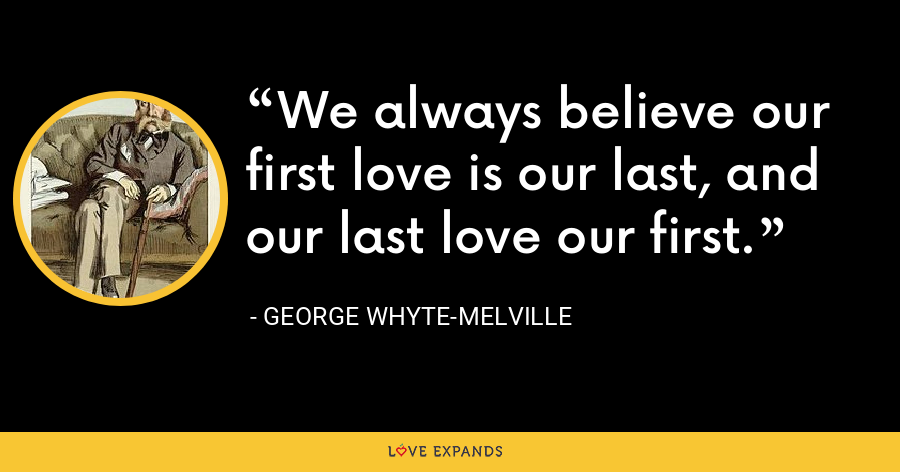 We always believe our first love is our last, and our last love our first. - George Whyte-Melville