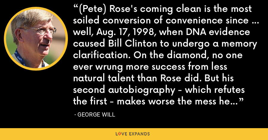 (Pete) Rose's coming clean is the most soiled conversion of convenience since ... well, Aug. 17, 1998, when DNA evidence caused Bill Clinton to undergo a memory clarification. On the diamond, no one ever wrung more success from less natural talent than Rose did. But his second autobiography - which refutes the first - makes worse the mess he has made. - George Will