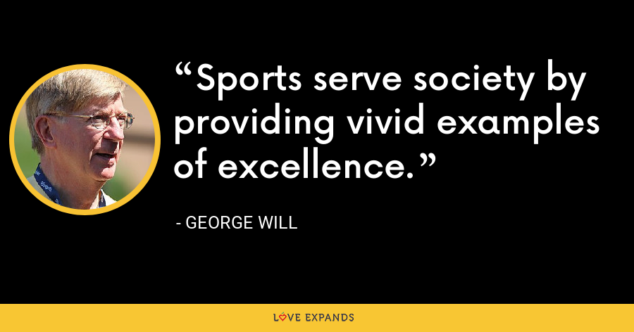 Sports serve society by providing vivid examples of excellence. - George Will