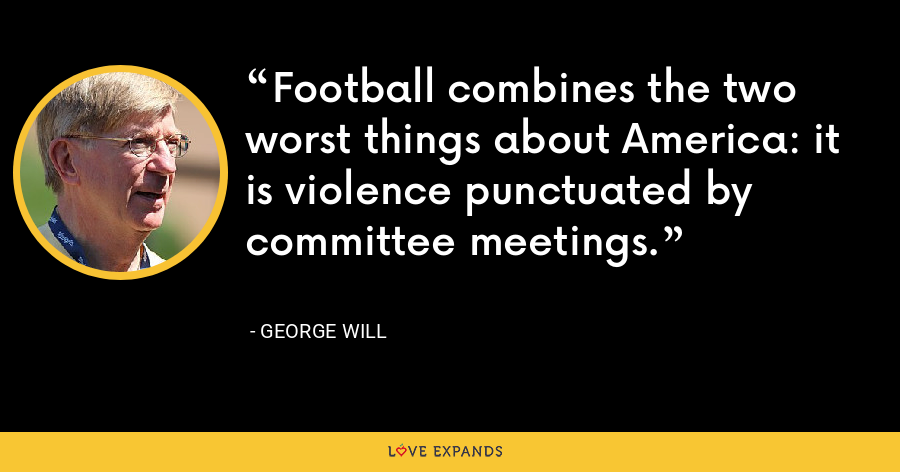 Football combines the two worst things about America: it is violence punctuated by committee meetings. - George Will