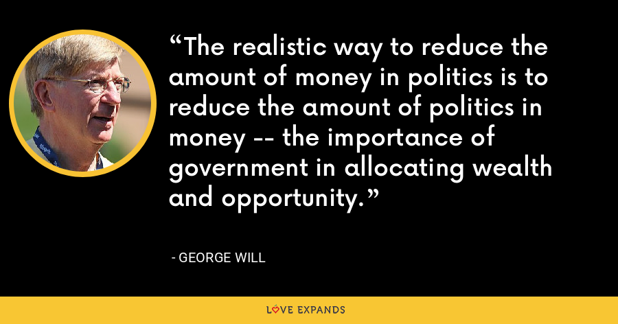 The realistic way to reduce the amount of money in politics is to reduce the amount of politics in money -- the importance of government in allocating wealth and opportunity. - George Will
