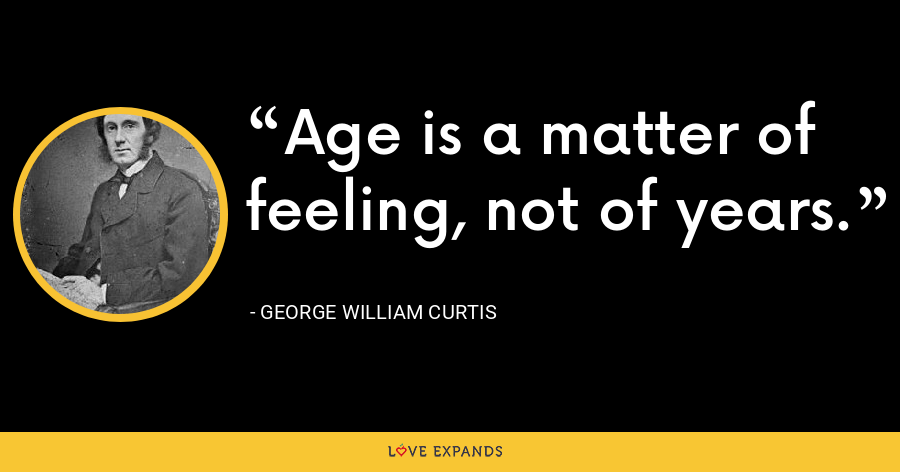 Age is a matter of feeling, not of years. - George William Curtis