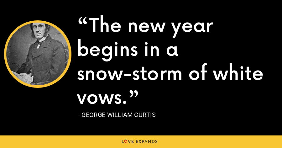 The new year begins in a snow-storm of white vows. - George William Curtis
