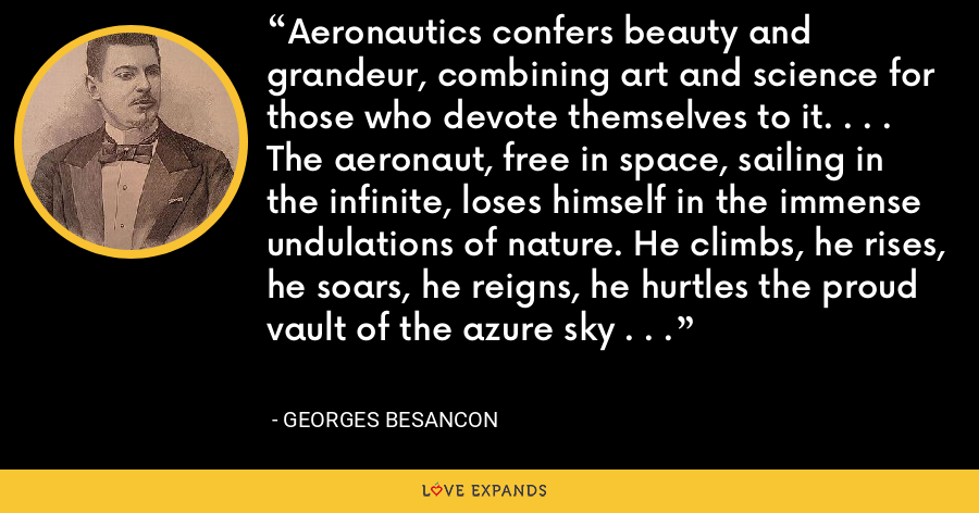 Aeronautics confers beauty and grandeur, combining art and science for those who devote themselves to it. . . . The aeronaut, free in space, sailing in the infinite, loses himself in the immense undulations of nature. He climbs, he rises, he soars, he reigns, he hurtles the proud vault of the azure sky . . . - Georges Besancon