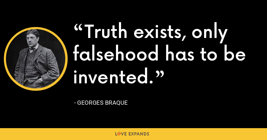 Truth exists, only falsehood has to be invented. - Georges Braque