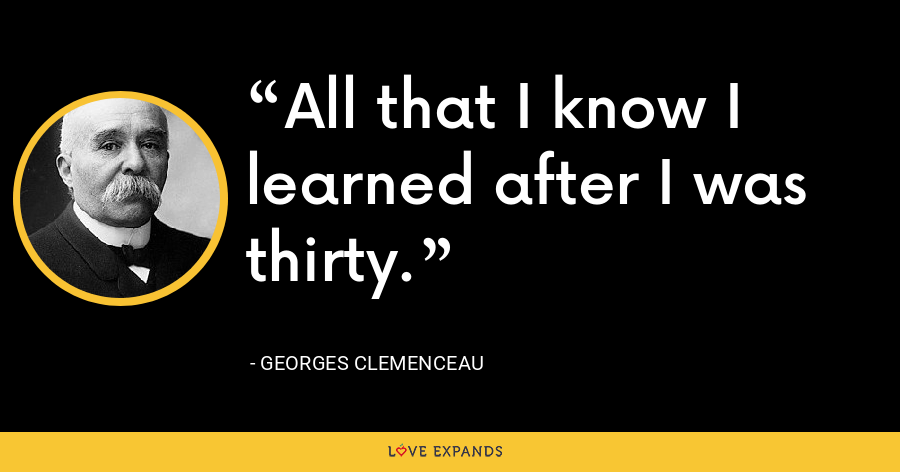 All that I know I learned after I was thirty. - Georges Clemenceau
