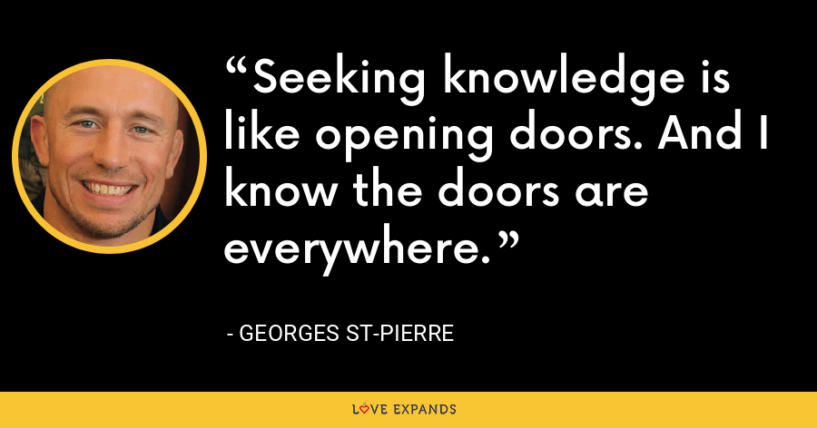 Seeking knowledge is like opening doors. And I know the doors are everywhere. - Georges St-Pierre