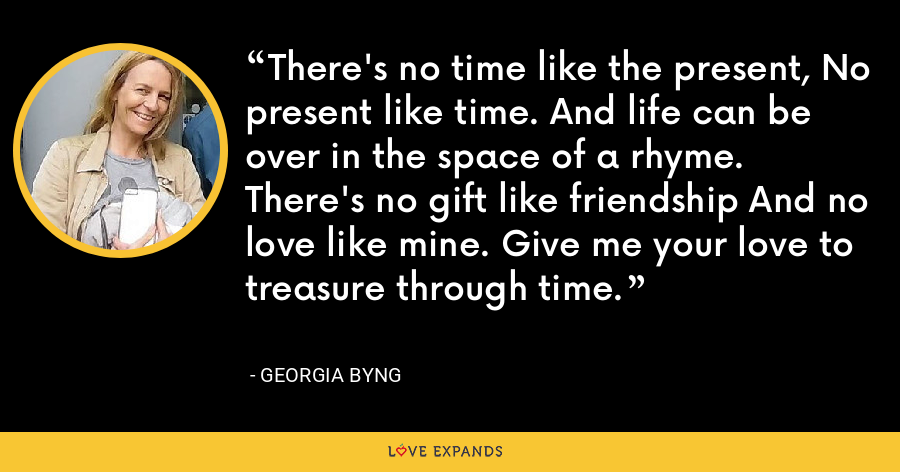 There's no time like the present, No present like time. And life can be over in the space of a rhyme. There's no gift like friendship And no love like mine. Give me your love to treasure through time. - Georgia Byng