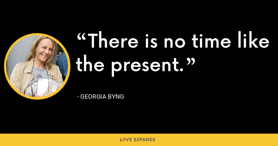 There is no time like the present. - Georgia Byng